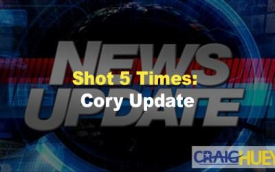 Shot 5 Times: Cory Update