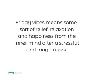 Friday vibes means some sort of relief, relaxation and happiness from the inner mind after a stressful and tough week.