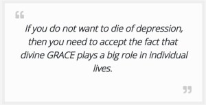 If you do not want to die of depression, you have to overcome the feelings of oppression, then you need to accept the fact that  divine GRACE plays a big role in individual lives.