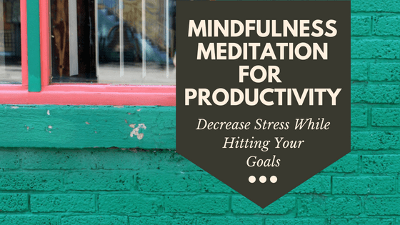 Mindfulness meditation for productivity. Decrease stress while you hit your goals.