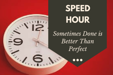 Speed Hour: Sometimes Done is Better than Perfect