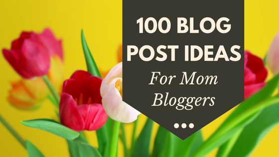 HUGE List of 100 Blog Topics For Mom Bloggers