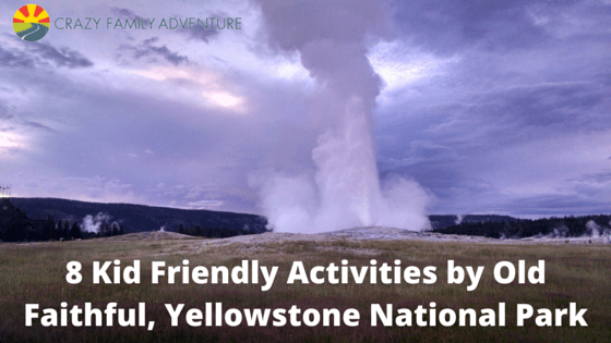 8 Kid Friendly Activities by Old Faithful, Yellowstone National Park