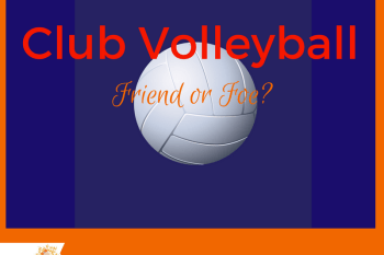 Club Volleyball – Friend or Foe?