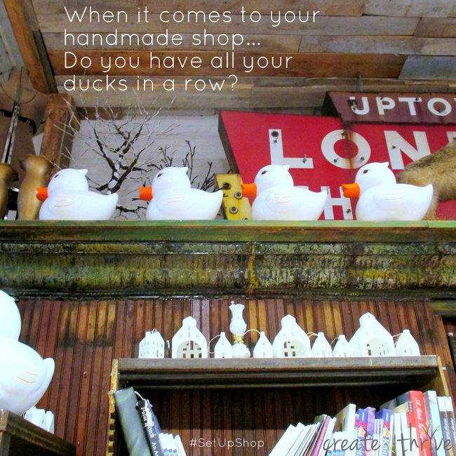 1-when it comes to your handmade shop, do you have all your ducks in a row