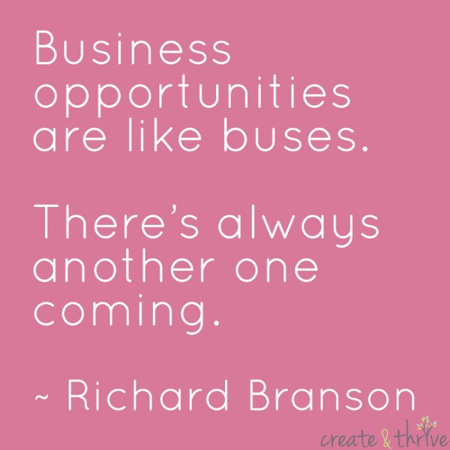 """Business opportunities are like buses. There's always another one coming."" ~ Richard Branson"