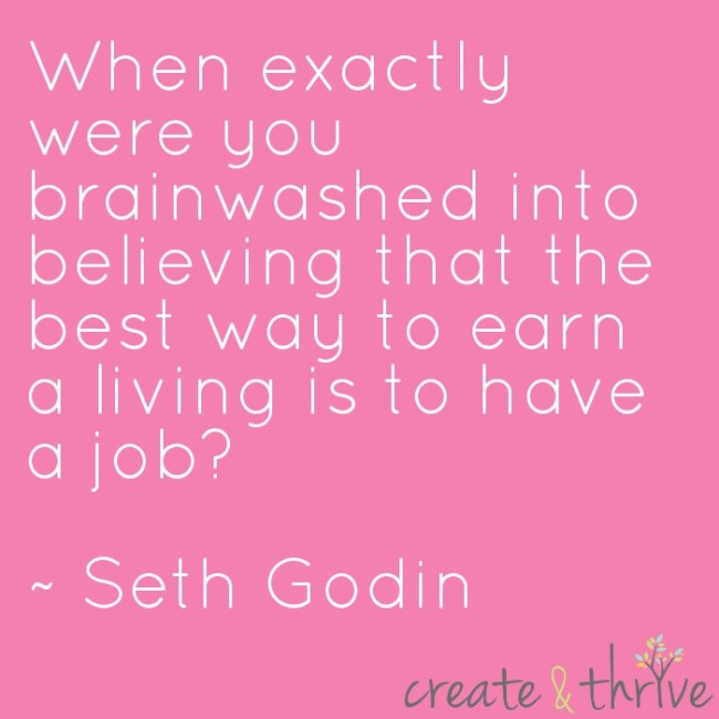 When exactly were you brainwashed into believing that the best way to earn a living is to have a job? ~ Seth Godin