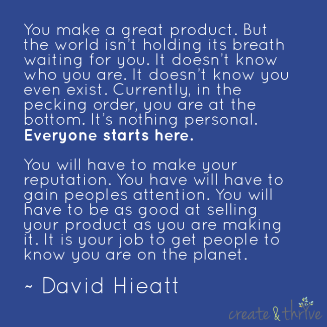 """You make a great product. But the world isn't holding its breath waiting for you. It doesn't know who you are. It doesn't know you even exist. Currently, in the pecking order, you are at the bottom. It's nothing personal. Everyone starts here.<br />You will have to make your reputation. You have will have to gain peoples attention. You will have to be as good at selling your product as you are making it. It is your job to get people to know you are on the planet."" ~ David Hieatt"