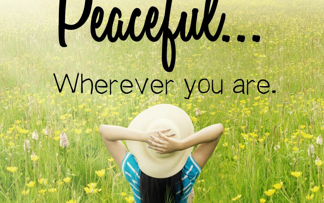 7 Ways to be Peaceful— Wherever You Are