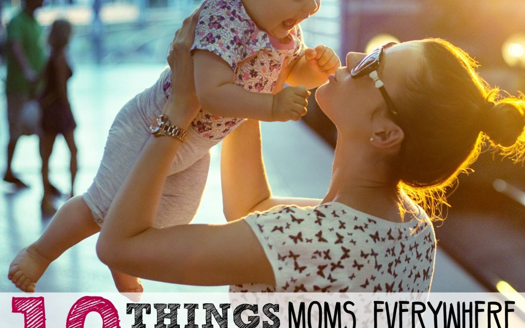 10 Things Moms Everywhere Are Tired of Hearing