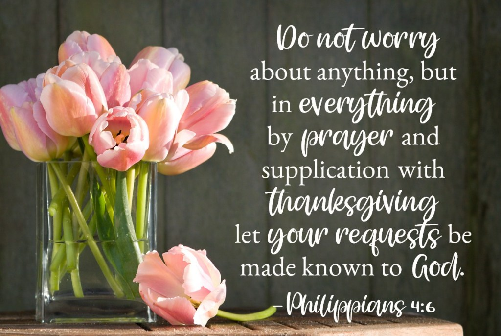 Bible Verses for Strength: Philippians 4:6 Do not worry about anything, but in everything by prayer and supplication with thanksgiving let your requests be made known to God. And the peace of God, which surpasses all understanding, will guard your hearts and your minds in Christ Jesus.
