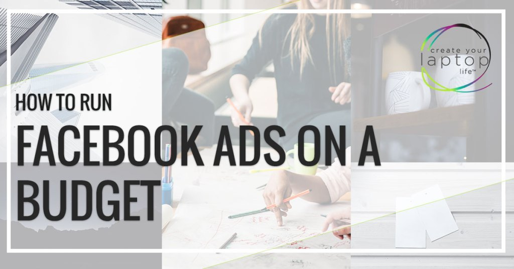 How To Run Facebook Ads On A Budget (with less than $10 a day)