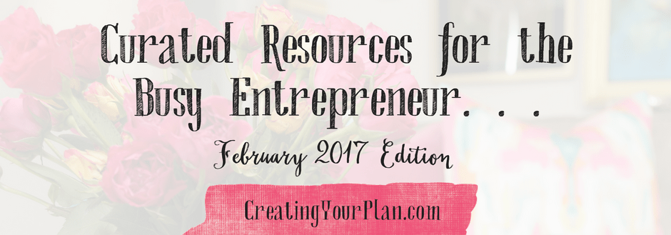 Curated Resources for the Busy Entrepreneur: February 2017 Edition