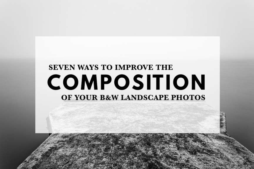 Seven ways to improve the composition of your black and white landscape photos