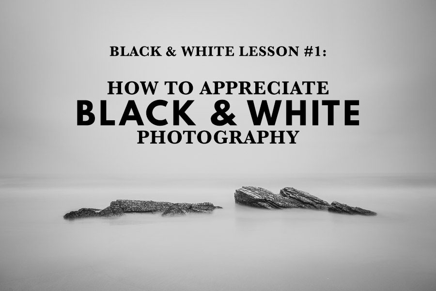 Black & White Lesson 1: How To Appreciate Black And White Photography