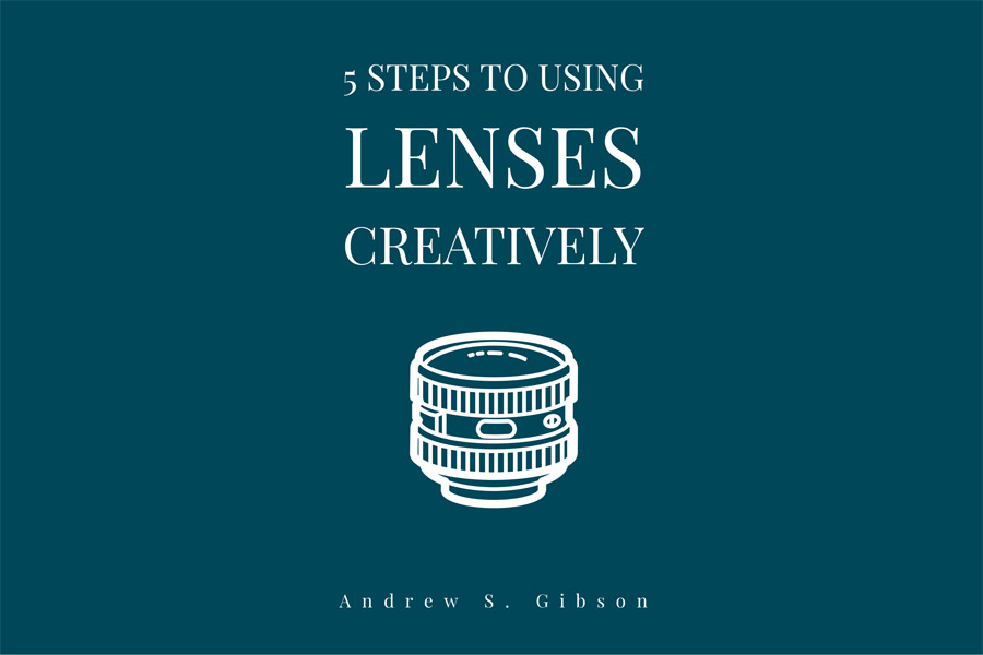 5 Steps To Using Lenses Creatively