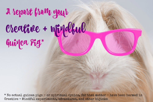 A report from the Creative + Mindful guinea pig