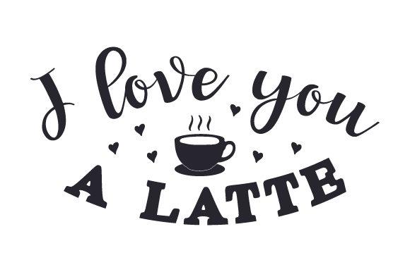 Download I Love You a Latte (SVG Cut file) by Creative Fabrica ...