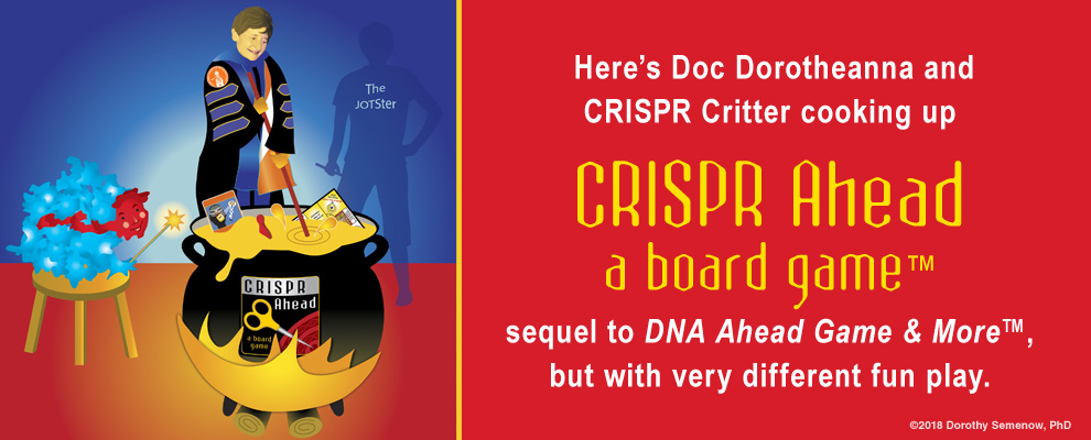 CRISPR Ahead™ Board Game ©2018 Dorothy Semenow, PhD