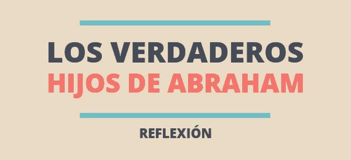 Reflexión: Los verdaderos descendientes de Abraham