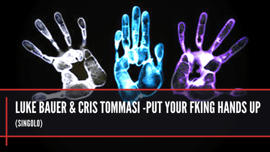 luke Bauer & Cris Tommasi -Put your fking hands up
