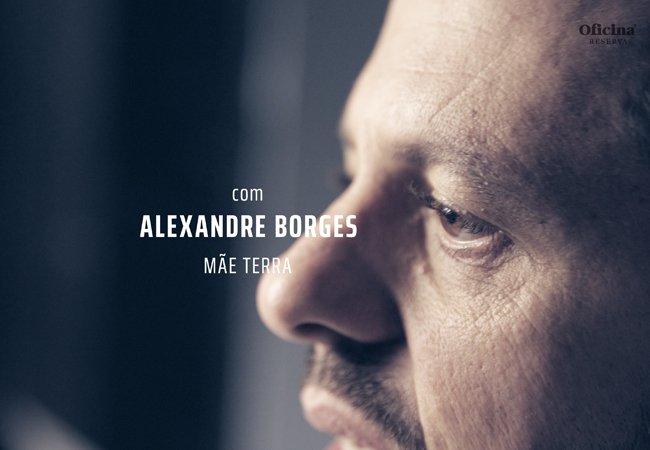 Oficina Reserva | Alexandre Borges (Mãe Terra)