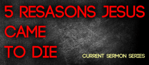 5 Reasons Jesus Came to Die Sermon Series