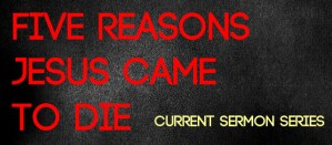 Current Sermon Series, 5 reasons Jesus came to die