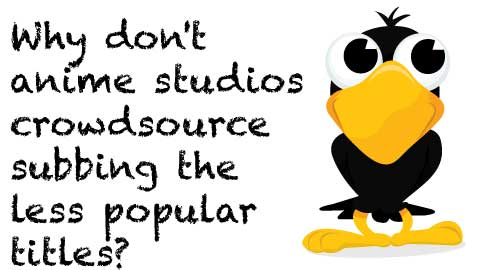 Crowdsource to Fansubbers and Profit: Studios could crowdsource less popular titles