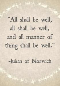 "the parchment sign says ""All shall be well, all shall be well, and all manner of thing shall be well."" Julian of Norwich"