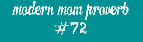 Modern Mom Proverb #72