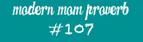 Modern Mom Proverb #107