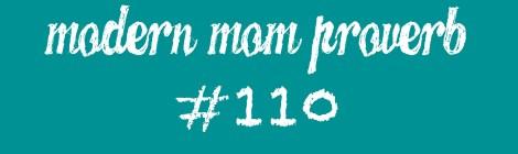 Modern Mom Proverb #110