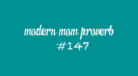 Modern Mom Proverb #147