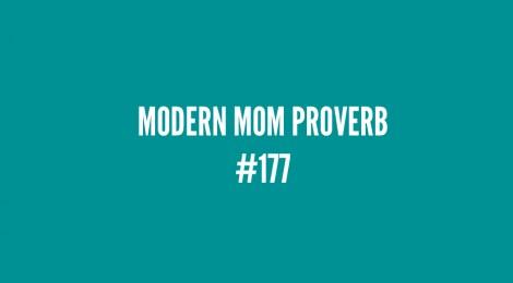 Modern Mom Proverb #177