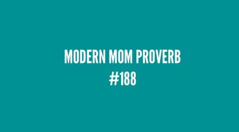 Modern Mom Proverb #188