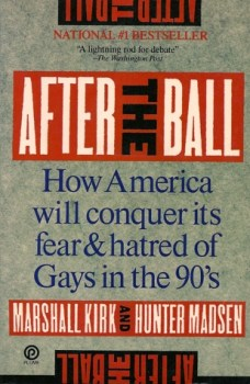 """The Overhauling of Straight America"" by Marshal E. Kirk and Hunter Madsen was expanded into the 1989 book, After the Ball, How America Will Conquer Its Fear and Hatred of Gays in the 90s. It is a blueprint of media and psychology manipulation for widespread public acceptance of homosexuality. One of Kirk and Madsen's key strategies is to vilify their oppoents: ""We intend to make the anti-gays look so nasty that average Americans will want to disassociate themselves from such types."""