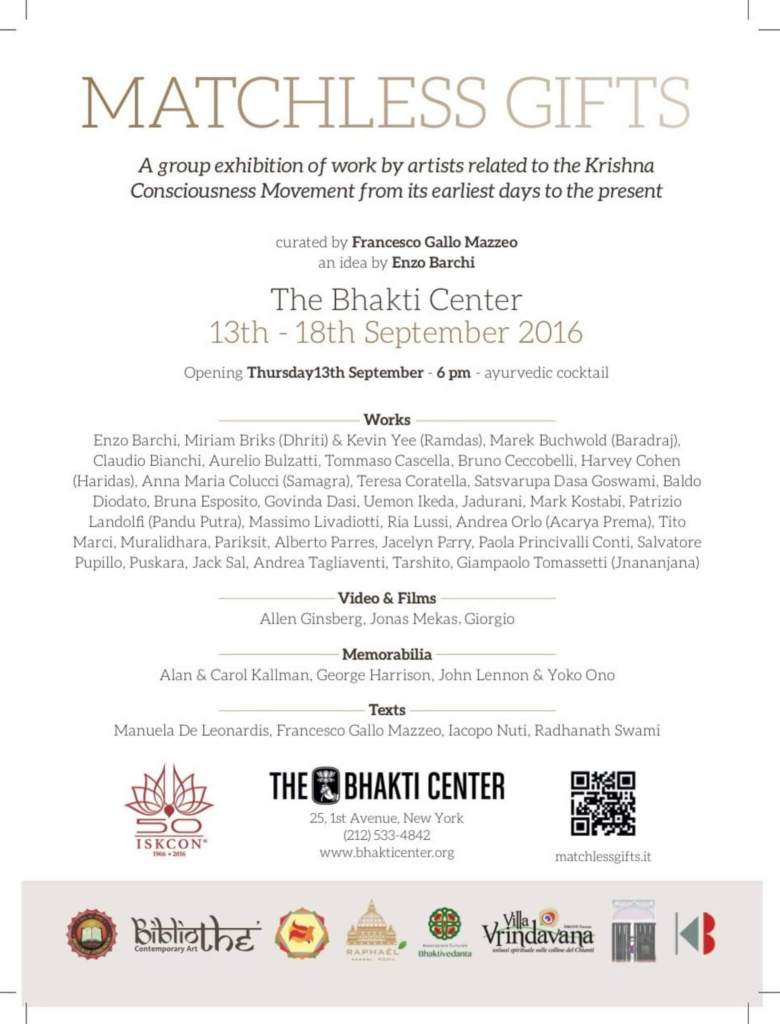 MATCHLESS GIFTS. A group exhibition of work by artists related to the Krishna Consciousness Movement from its earliest days to the present. Curated by Francesco Gallo Mazzeo 13-18 September 2016 opening Tuesday, September 13th at 6pm The Bhakti Center 25, 1st Avenue, New York
