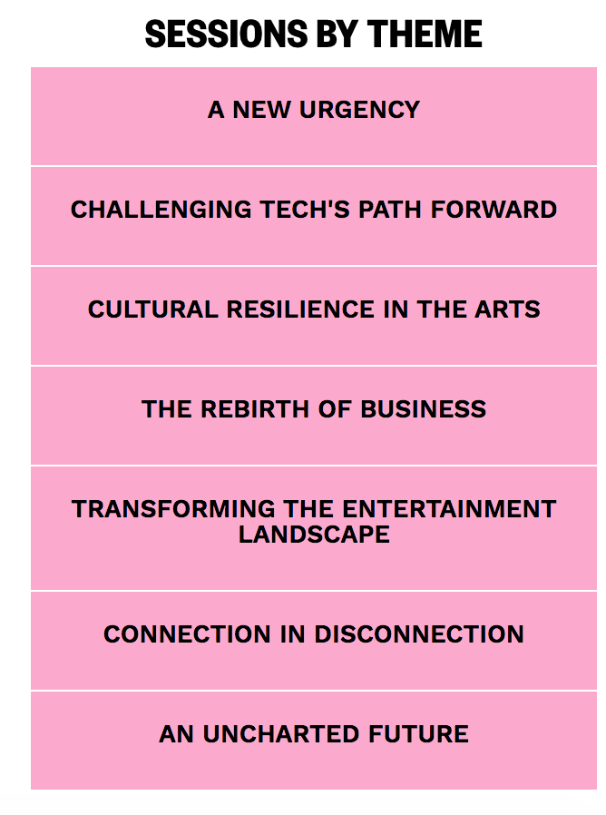 List of Sessions A New Urgency, Challenging Tech's Path Forward, Cultural Resilience in the Arts, The Rebirth of Business, transforming the entertainment landscape, Connection in Disconnection,  an Uncharted future.