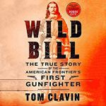 Coming 2/5/2019: Wild Bill: The True Story of the American Frontier's First Gunfighter by Tom Clavin
