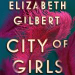 Coming 6/4/2019: City of Girls by Elizabeth Gilbert
