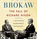 The Fall of Richard Nixon: A Reporter Remembers Watergate by Tom Brokaw