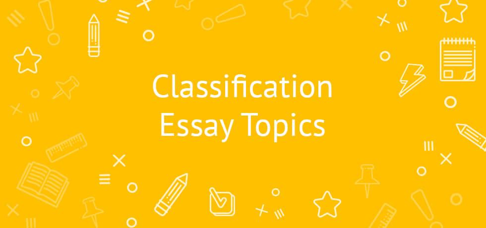 Classification Essay Topics 2020   A Comprehensive List