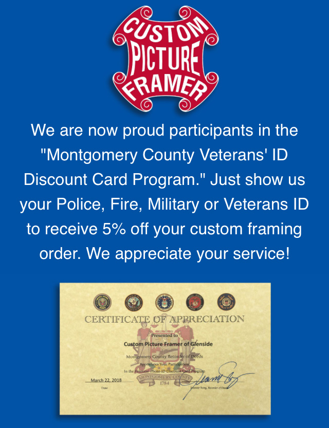 We are now proud participants in the Montgomery County Veterans' ID Discount Card Program. Just show us your Police, Fire, Military, or Veterans ID to receive 5% off your custom framing order. We appreciate your service!