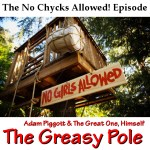 The Greasy Pole 0005 – The No Chycks Allowed! Episode