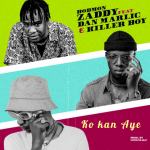 Ko Kan Aye - Bodmon Zaddy featuring Dan Marlic, Killer Boy