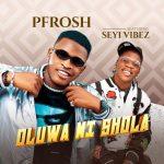 Oluwa Ni Shola - Pfrosh featuring Seyi Vibez