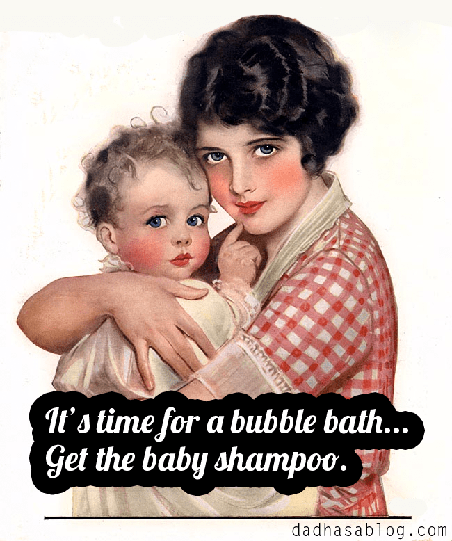 It's time for a bubble bath. Get the baby shampoo.