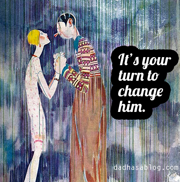 It's your turn to change him.