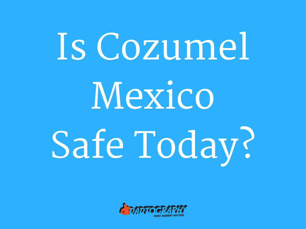 Is Cozumel Mexico Safe Today - Dadtography